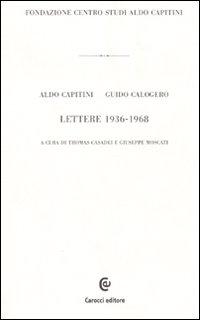 Aldo Capitini / Guido Calogero. Lettere 1936-1968